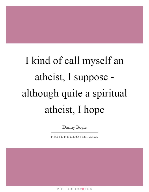 I kind of call myself an atheist, I suppose - although quite a spiritual atheist, I hope Picture Quote #1