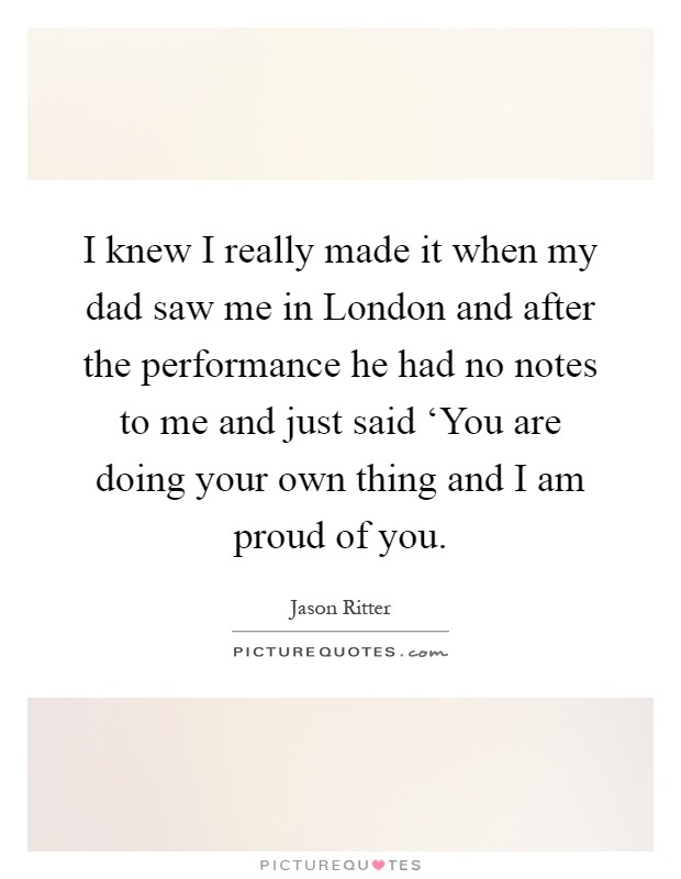I knew I really made it when my dad saw me in London and after the performance he had no notes to me and just said 'You are doing your own thing and I am proud of you Picture Quote #1