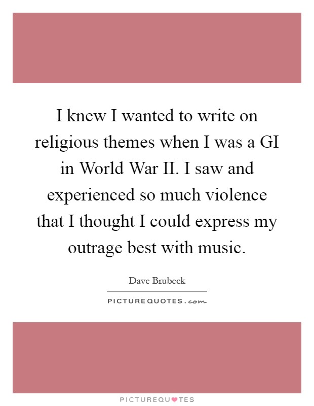 I knew I wanted to write on religious themes when I was a GI in World War II. I saw and experienced so much violence that I thought I could express my outrage best with music Picture Quote #1