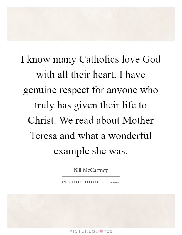 I know many Catholics love God with all their heart. I have genuine respect for anyone who truly has given their life to Christ. We read about Mother Teresa and what a wonderful example she was Picture Quote #1