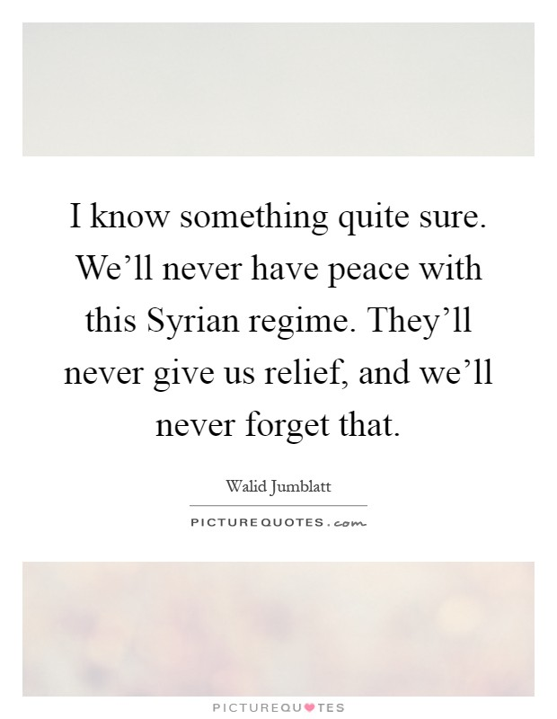 I know something quite sure. We'll never have peace with this Syrian regime. They'll never give us relief, and we'll never forget that Picture Quote #1