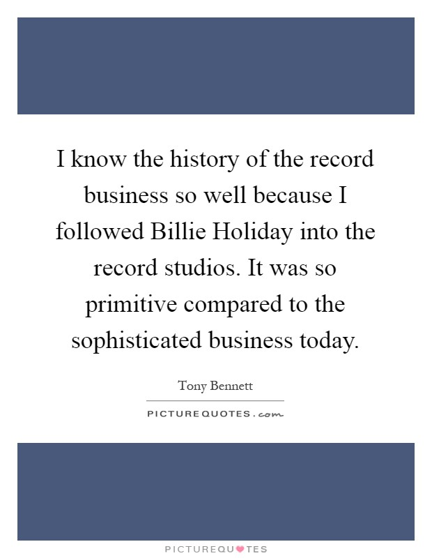 I know the history of the record business so well because I followed Billie Holiday into the record studios. It was so primitive compared to the sophisticated business today Picture Quote #1
