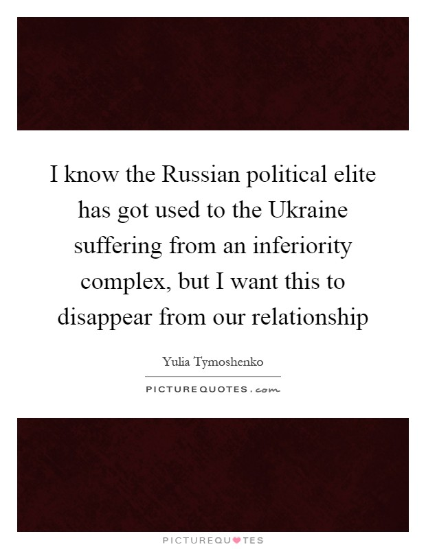 I know the Russian political elite has got used to the Ukraine suffering from an inferiority complex, but I want this to disappear from our relationship Picture Quote #1