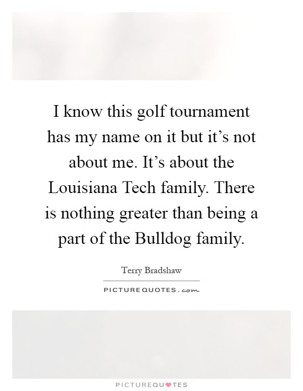 I know this golf tournament has my name on it but it's not about me. It's about the Louisiana Tech family. There is nothing greater than being a part of the Bulldog family Picture Quote #1