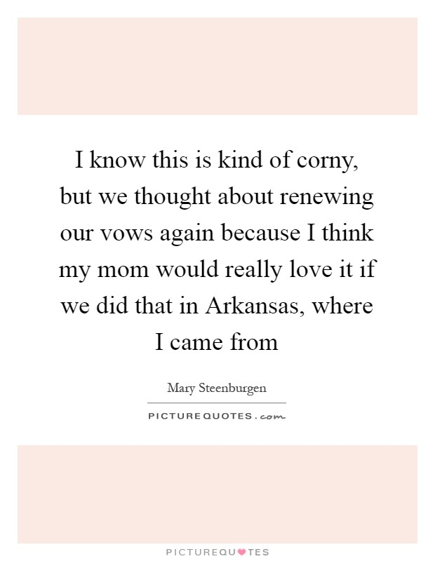 I know this is kind of corny, but we thought about renewing our vows again because I think my mom would really love it if we did that in Arkansas, where I came from Picture Quote #1