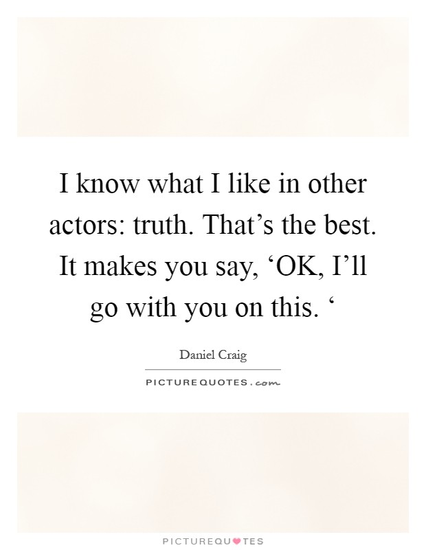 I know what I like in other actors: truth. That's the best. It makes you say, 'OK, I'll go with you on this. ' Picture Quote #1
