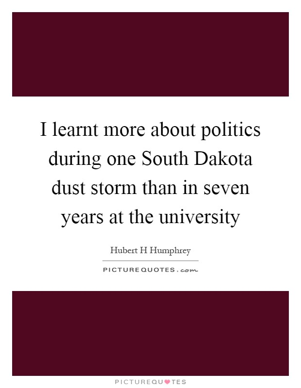 I learnt more about politics during one South Dakota dust storm than in seven years at the university Picture Quote #1