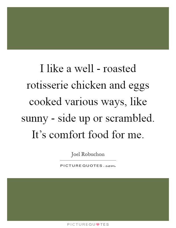 I like a well - roasted rotisserie chicken and eggs cooked various ways, like sunny - side up or scrambled. It's comfort food for me Picture Quote #1