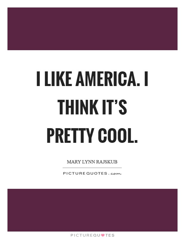 I like America. I think it's pretty cool Picture Quote #1