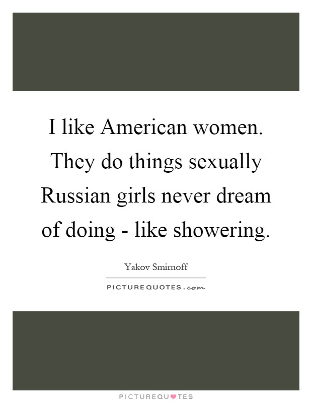 I like American women. They do things sexually Russian girls never dream of doing - like showering Picture Quote #1