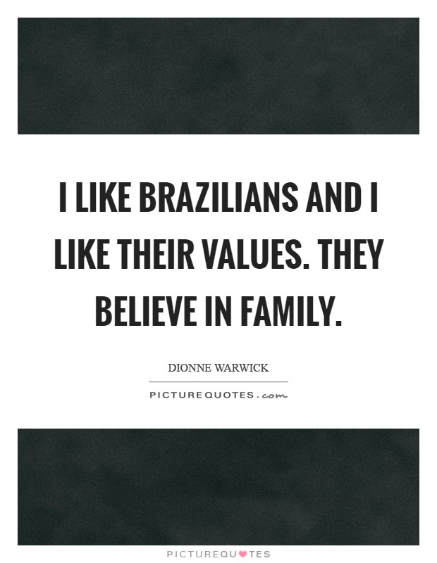 I like Brazilians and I like their values. They believe in family Picture Quote #1