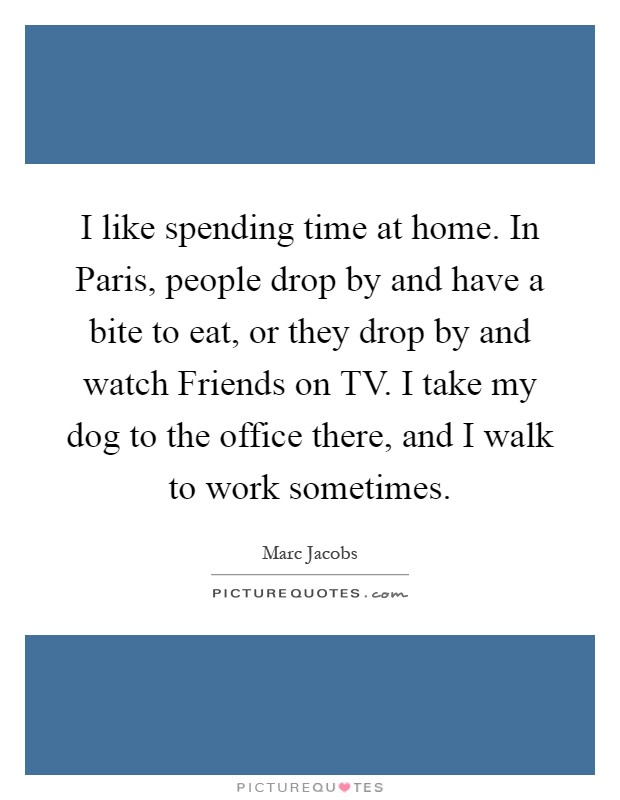 I like spending time at home. In Paris, people drop by and have a bite to eat, or they drop by and watch Friends on TV. I take my dog to the office there, and I walk to work sometimes Picture Quote #1