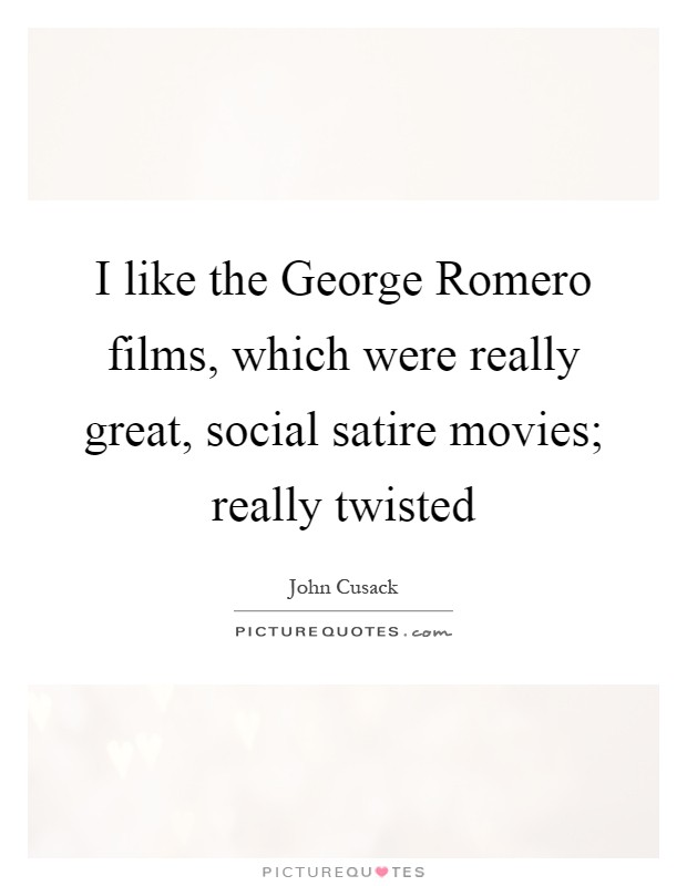 I like the George Romero films, which were really great, social satire movies; really twisted Picture Quote #1
