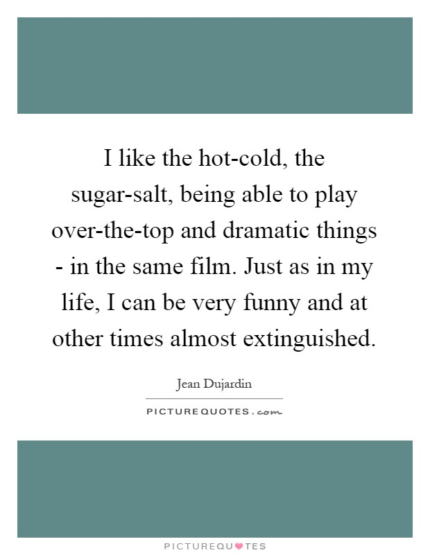 I like the hot-cold, the sugar-salt, being able to play over-the-top and dramatic things - in the same film. Just as in my life, I can be very funny and at other times almost extinguished Picture Quote #1