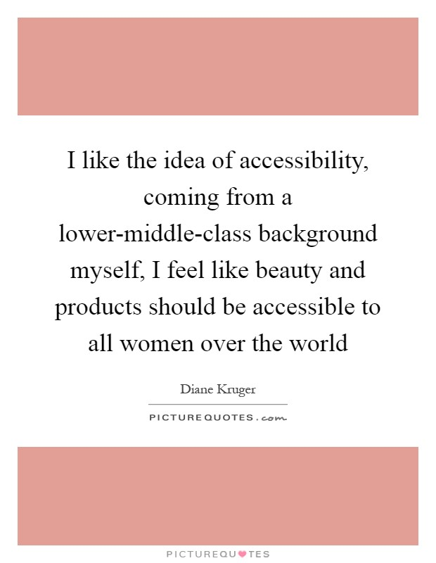 I like the idea of accessibility, coming from a lower-middle-class background myself, I feel like beauty and products should be accessible to all women over the world Picture Quote #1