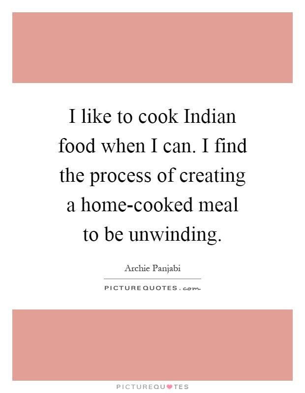 I like to cook Indian food when I can. I find the process of creating a home-cooked meal to be unwinding Picture Quote #1