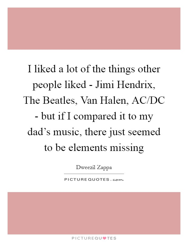 I liked a lot of the things other people liked - Jimi Hendrix, The Beatles, Van Halen, AC/DC - but if I compared it to my dad's music, there just seemed to be elements missing Picture Quote #1