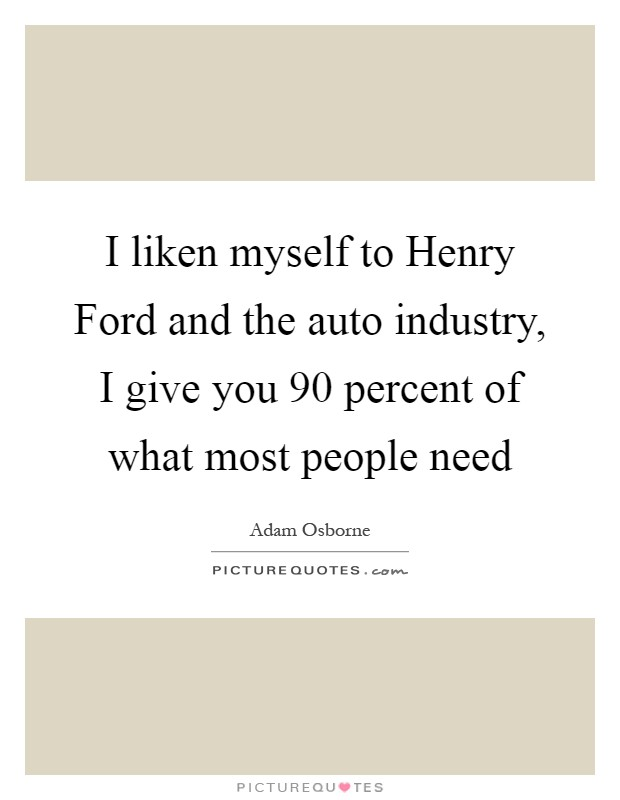 I liken myself to Henry Ford and the auto industry, I give you 90 percent of what most people need Picture Quote #1