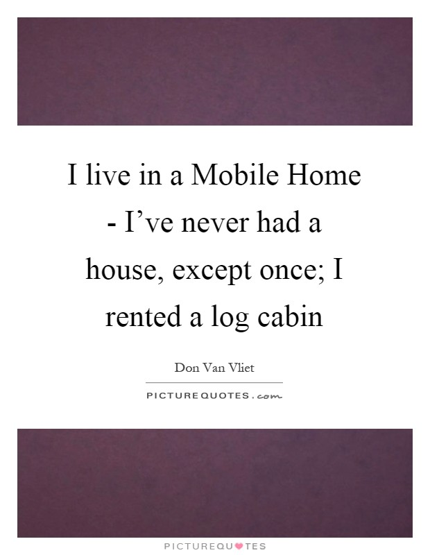 I live in a Mobile Home - I've never had a house, except once; I rented a log cabin Picture Quote #1