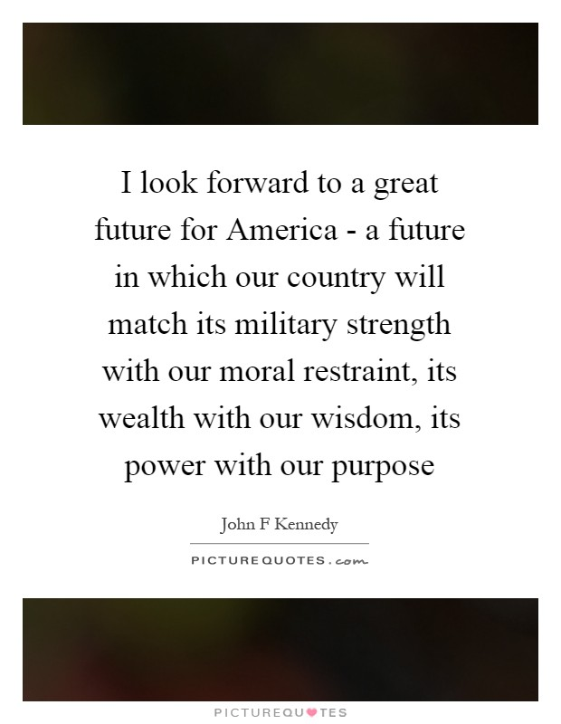 I look forward to a great future for America - a future in which our country will match its military strength with our moral restraint, its wealth with our wisdom, its power with our purpose Picture Quote #1
