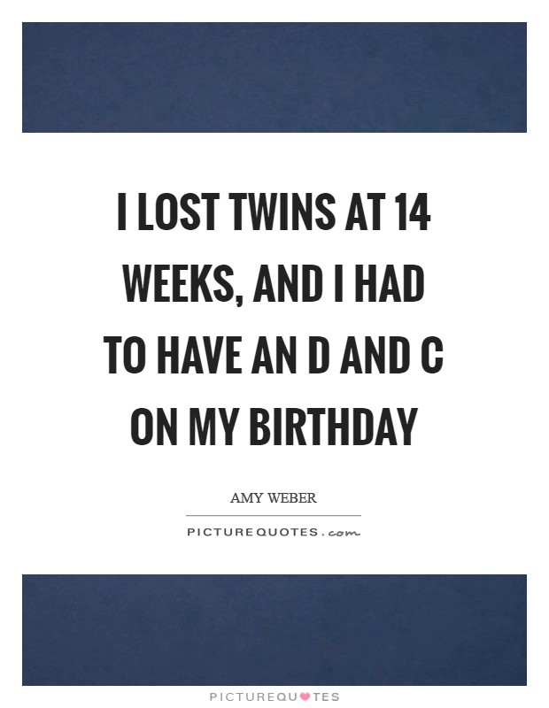 I lost twins at 14 weeks, and I had to have an D and C on my birthday Picture Quote #1