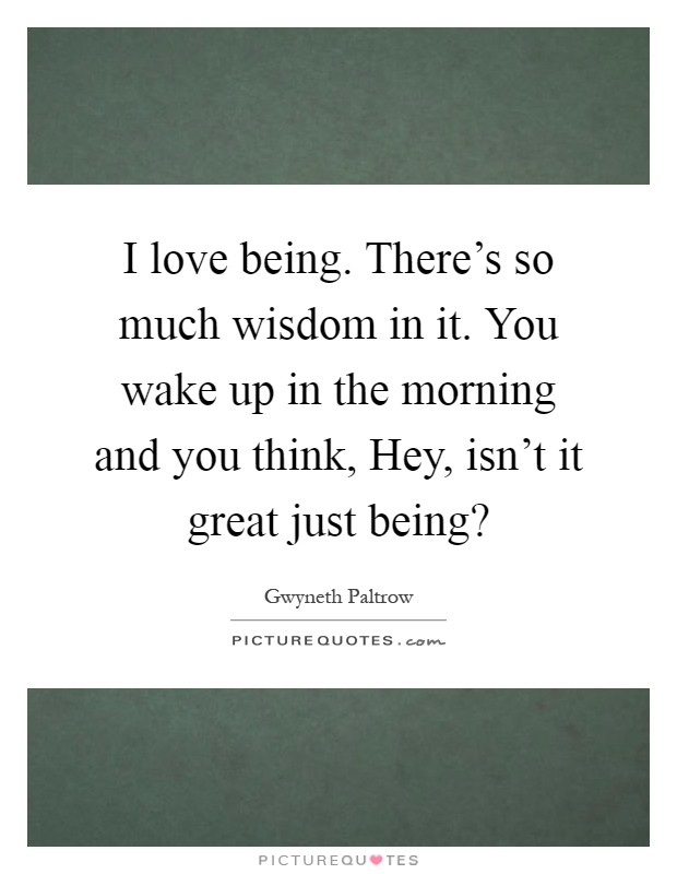 I love being. There's so much wisdom in it. You wake up in the morning and you think, Hey, isn't it great just being? Picture Quote #1