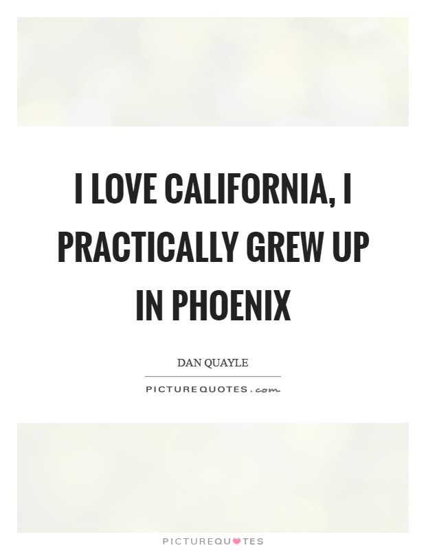 I love California, I practically grew up in Phoenix Picture Quote #1