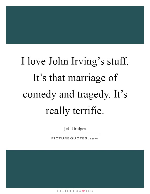 I love John Irving's stuff. It's that marriage of comedy and tragedy. It's really terrific Picture Quote #1