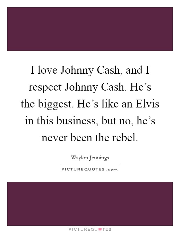 I love Johnny Cash, and I respect Johnny Cash. He's the biggest. He's like an Elvis in this business, but no, he's never been the rebel Picture Quote #1