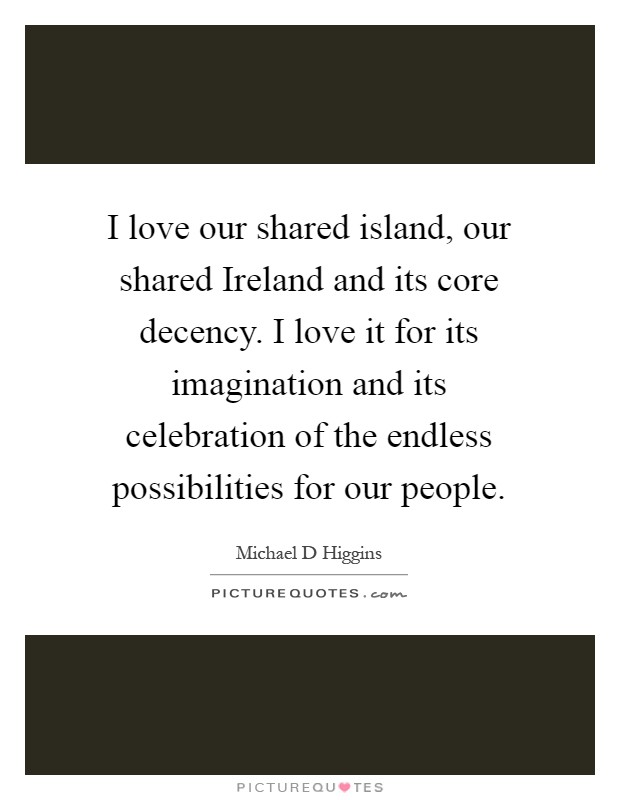 I love our shared island, our shared Ireland and its core decency. I love it for its imagination and its celebration of the endless possibilities for our people Picture Quote #1