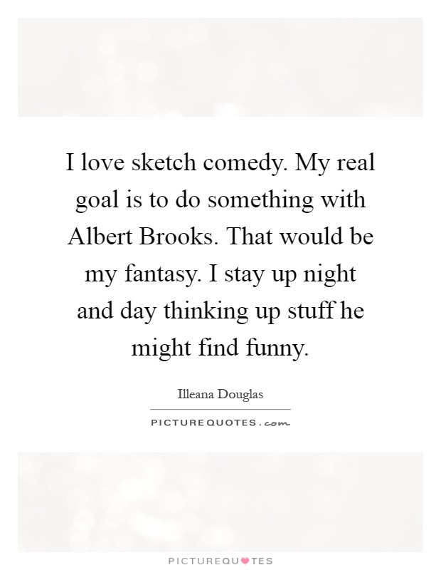 I love sketch comedy. My real goal is to do something with Albert Brooks. That would be my fantasy. I stay up night and day thinking up stuff he might find funny Picture Quote #1