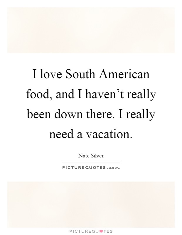 I love South American food, and I haven't really been down there. I really need a vacation Picture Quote #1