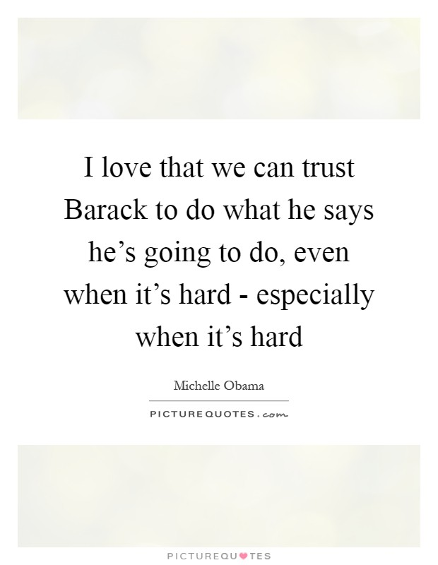 I love that we can trust Barack to do what he says he's going to do, even when it's hard - especially when it's hard Picture Quote #1