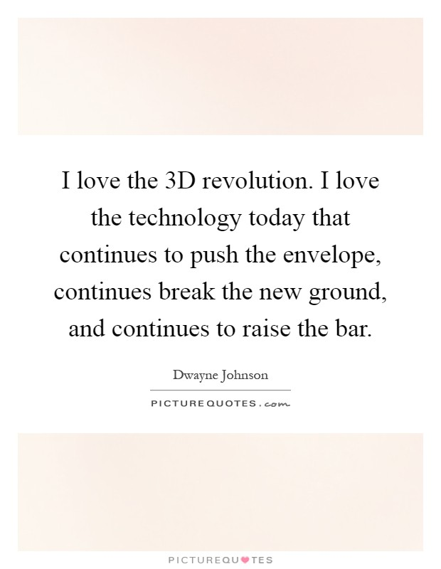 I love the 3D revolution. I love the technology today that continues to push the envelope, continues break the new ground, and continues to raise the bar Picture Quote #1