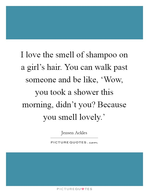 I love the smell of shampoo on a girl's hair. You can walk past someone and be like, 'Wow, you took a shower this morning, didn't you? Because you smell lovely.' Picture Quote #1
