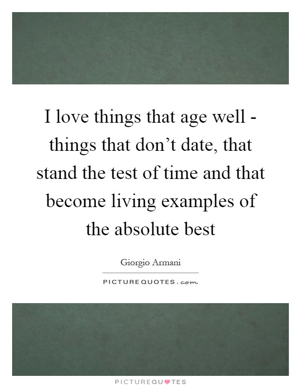 I love things that age well - things that don't date, that stand the test of time and that become living examples of the absolute best Picture Quote #1