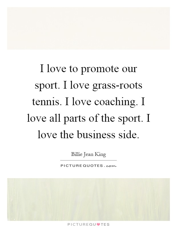 I love to promote our sport. I love grass-roots tennis. I love coaching. I love all parts of the sport. I love the business side Picture Quote #1