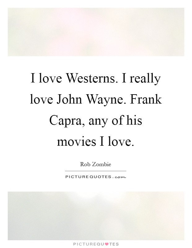 I love Westerns. I really love John Wayne. Frank Capra, any of his movies I love Picture Quote #1
