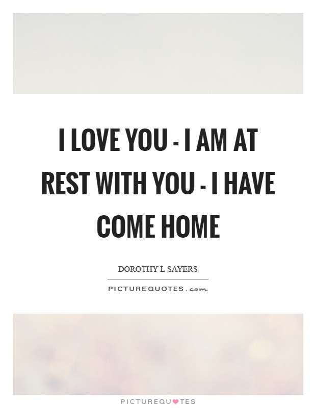 I love you - I am at rest with you - I have come home Picture Quote #1