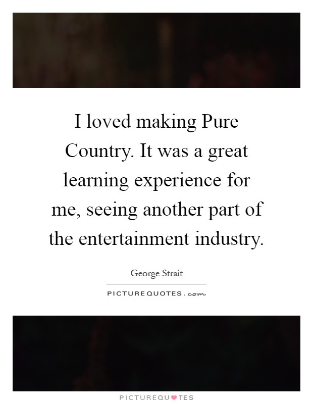I loved making Pure Country. It was a great learning experience for me, seeing another part of the entertainment industry Picture Quote #1