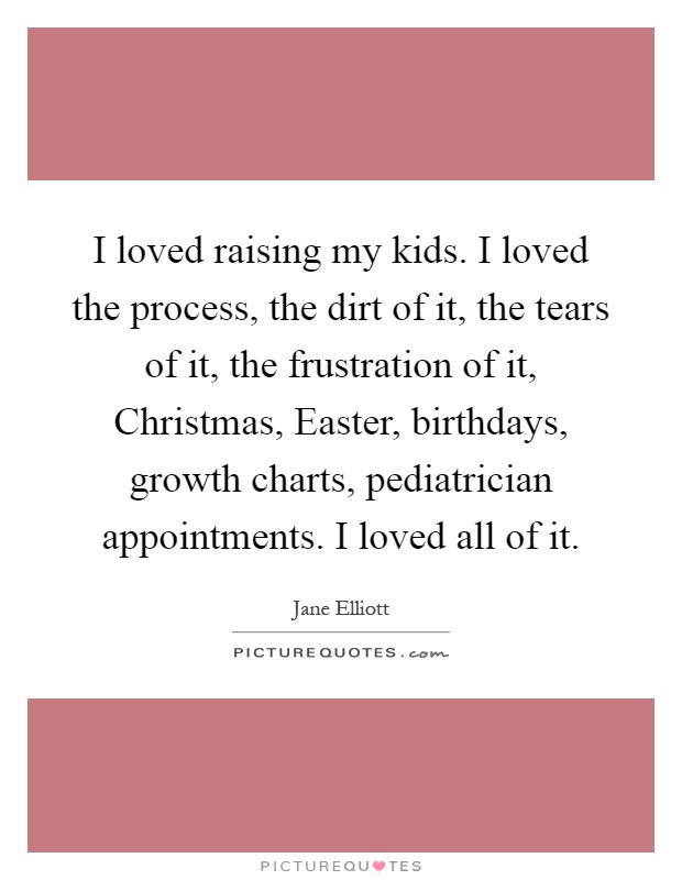 I loved raising my kids. I loved the process, the dirt of it, the tears of it, the frustration of it, Christmas, Easter, birthdays, growth charts, pediatrician appointments. I loved all of it Picture Quote #1