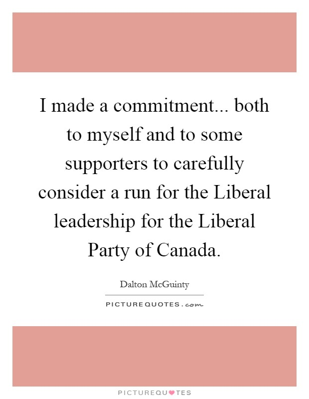 I made a commitment... both to myself and to some supporters to carefully consider a run for the Liberal leadership for the Liberal Party of Canada Picture Quote #1