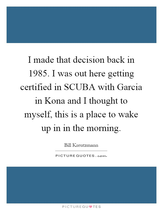 I made that decision back in 1985. I was out here getting certified in SCUBA with Garcia in Kona and I thought to myself, this is a place to wake up in in the morning Picture Quote #1