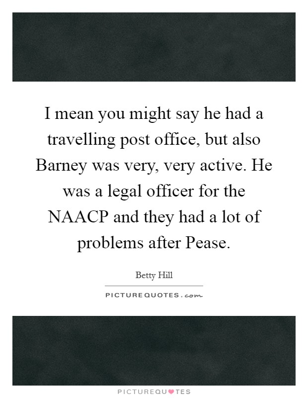 I mean you might say he had a travelling post office, but also Barney was very, very active. He was a legal officer for the NAACP and they had a lot of problems after Pease Picture Quote #1
