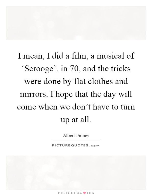 I mean, I did a film, a musical of 'Scrooge', in  70, and the tricks were done by flat clothes and mirrors. I hope that the day will come when we don't have to turn up at all Picture Quote #1