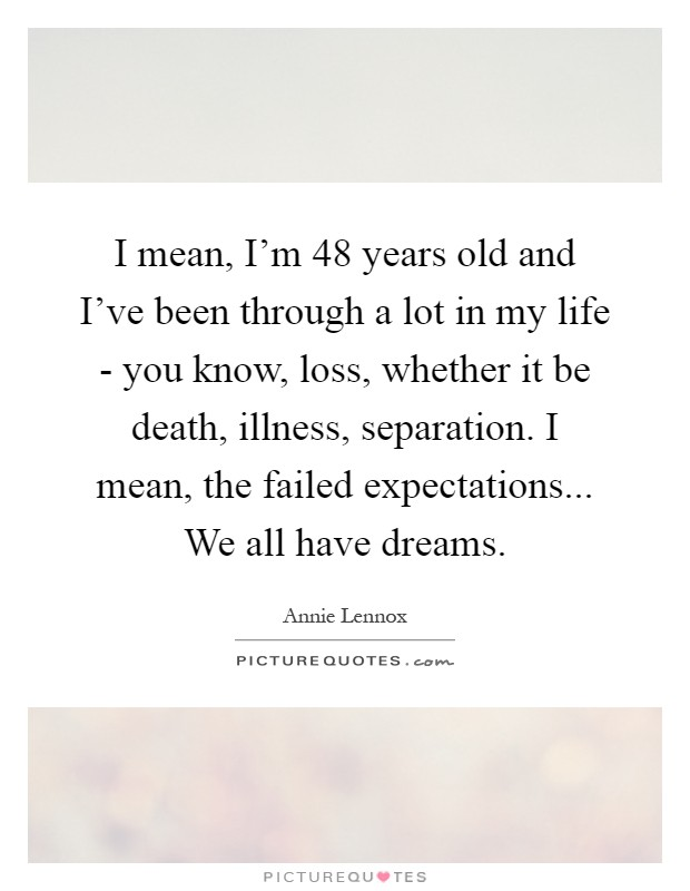 I mean, I'm 48 years old and I've been through a lot in my life - you know, loss, whether it be death, illness, separation. I mean, the failed expectations... We all have dreams Picture Quote #1
