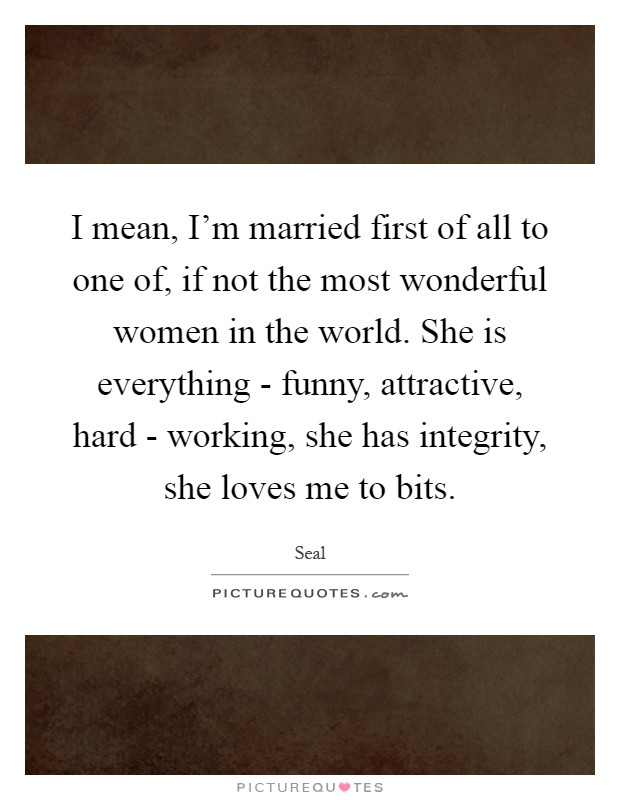 I mean, I'm married first of all to one of, if not the most wonderful women in the world. She is everything - funny, attractive, hard - working, she has integrity, she loves me to bits Picture Quote #1