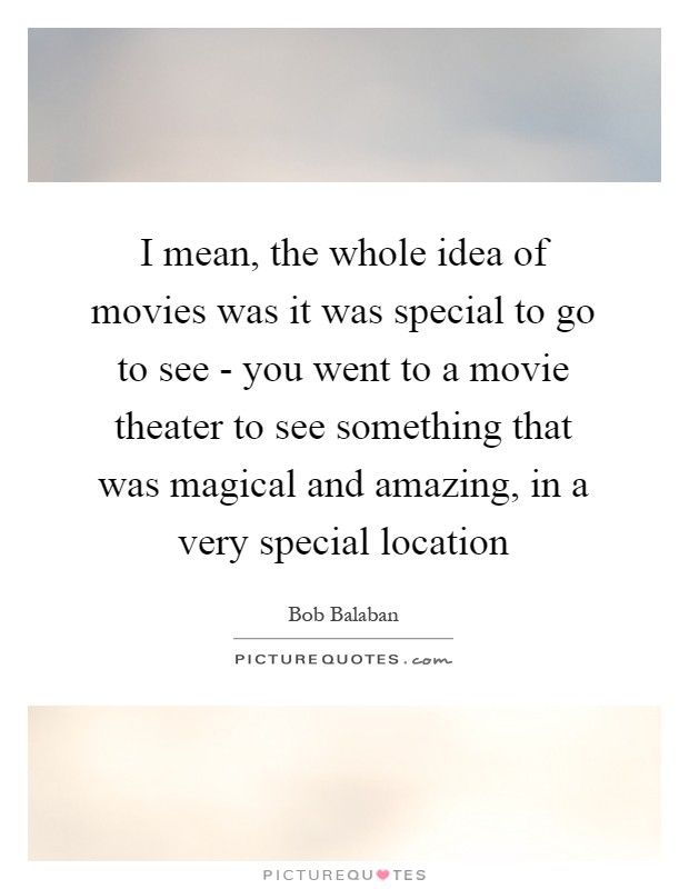I mean, the whole idea of movies was it was special to go to see - you went to a movie theater to see something that was magical and amazing, in a very special location Picture Quote #1