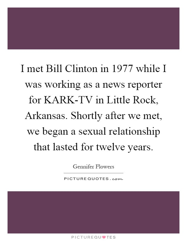 I met Bill Clinton in 1977 while I was working as a news reporter for KARK-TV in Little Rock, Arkansas. Shortly after we met, we began a sexual relationship that lasted for twelve years Picture Quote #1