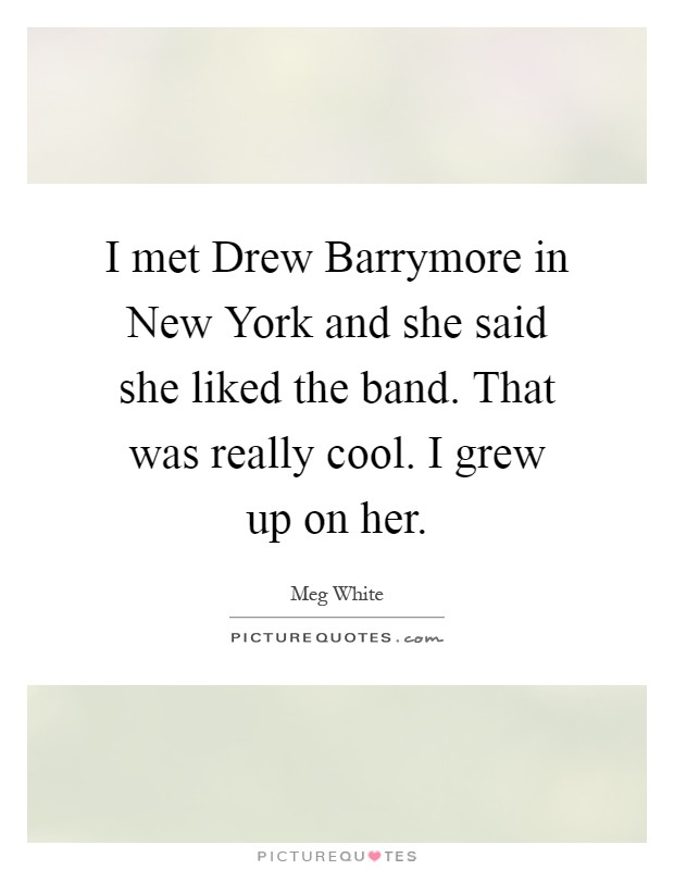 I met Drew Barrymore in New York and she said she liked the band. That was really cool. I grew up on her Picture Quote #1